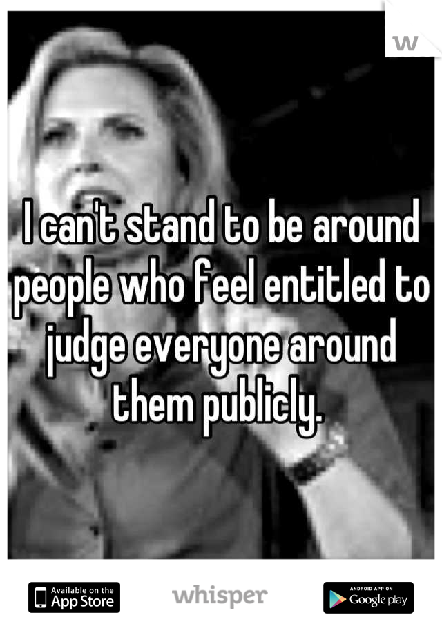 I can't stand to be around people who feel entitled to judge everyone around them publicly.