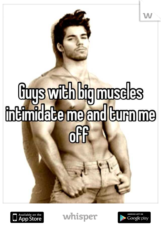 Guys with big muscles intimidate me and turn me off