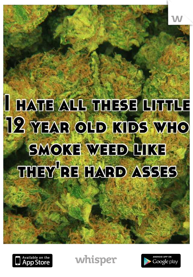 I hate all these little 12 year old kids who smoke weed like they're hard asses