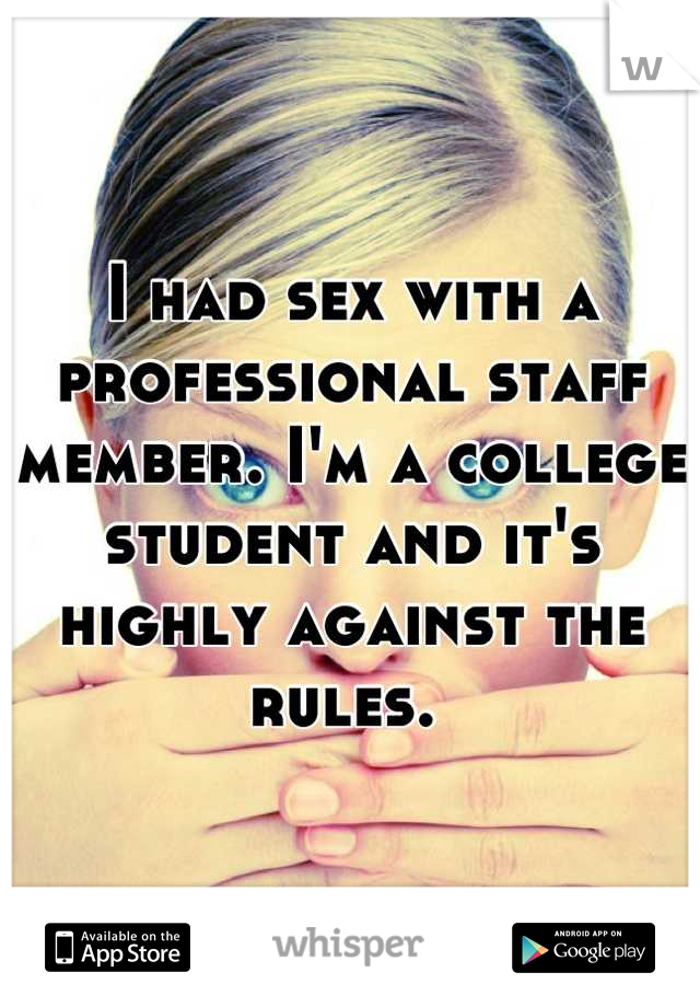 I had sex with a professional staff member. I'm a college student and it's highly against the rules.