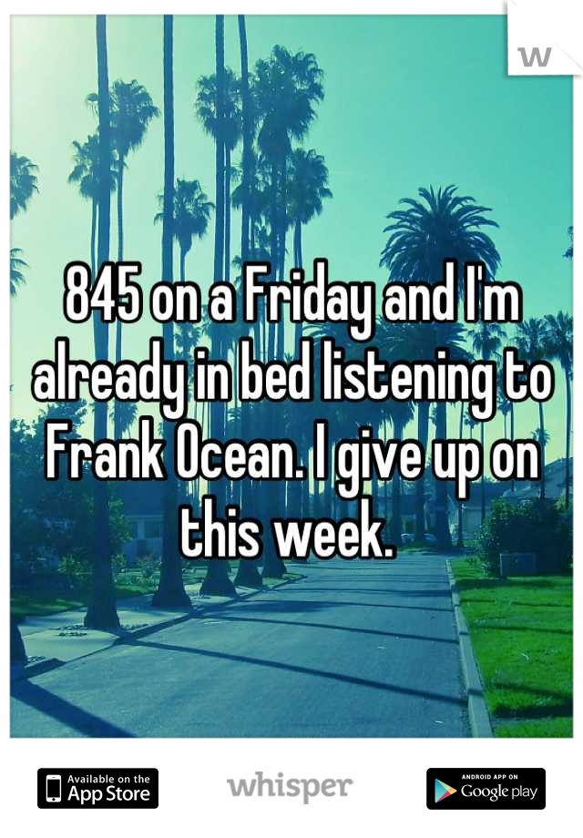 845 on a Friday and I'm already in bed listening to Frank Ocean. I give up on this week.