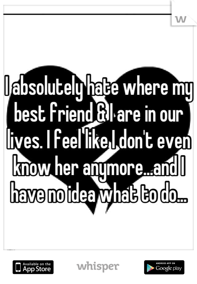 I absolutely hate where my best friend & I are in our lives. I feel like I don't even know her anymore...and I have no idea what to do...