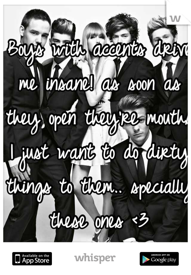 Boys with accents drive me insane! as soon as they open they're mouths I just want to do dirty things to them.. specially these ones <3