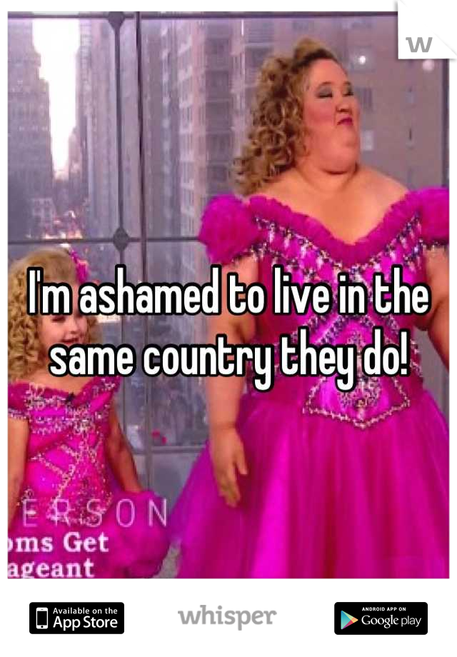 I'm ashamed to live in the same country they do!