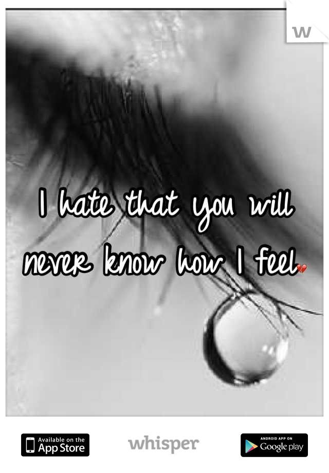 I hate that you will never know how I feel💔