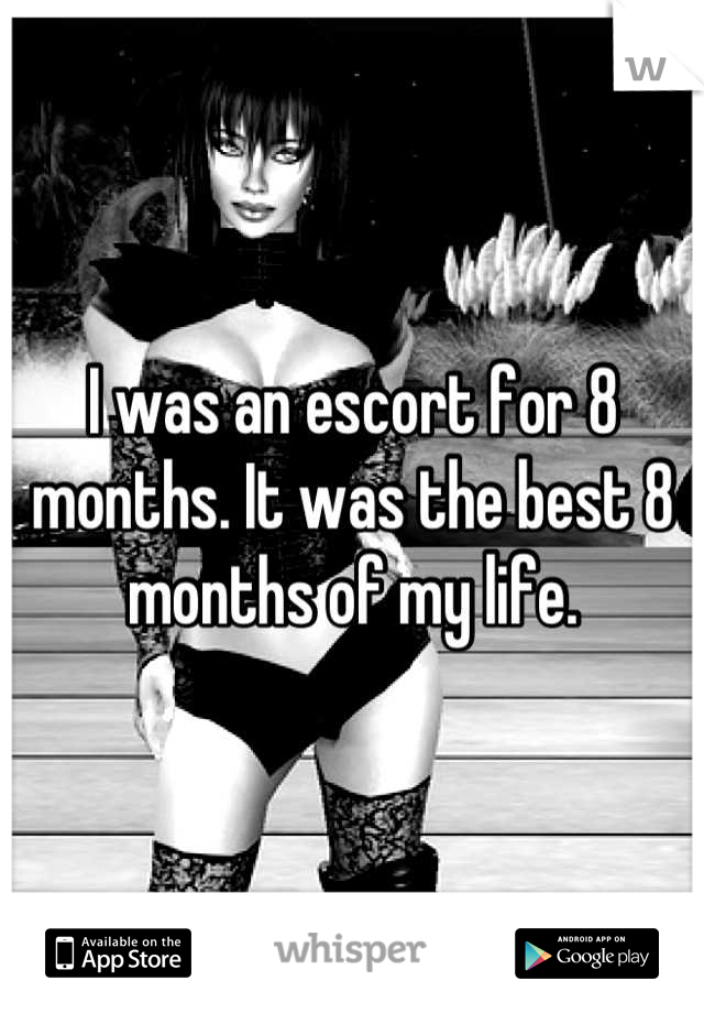I was an escort for 8 months. It was the best 8 months of my life.