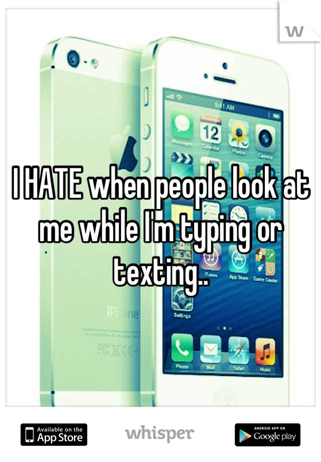 I HATE when people look at me while I'm typing or texting..