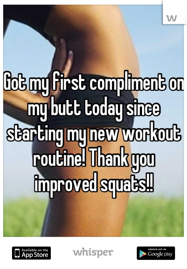 Got my first compliment on my butt today since starting my new workout routine! Thank you improved squats!!