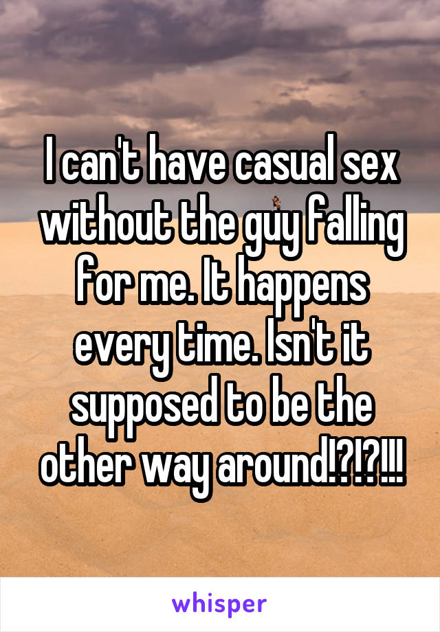 I can't have casual sex without the guy falling for me. It happens every time. Isn't it supposed to be the other way around!?!?!!!
