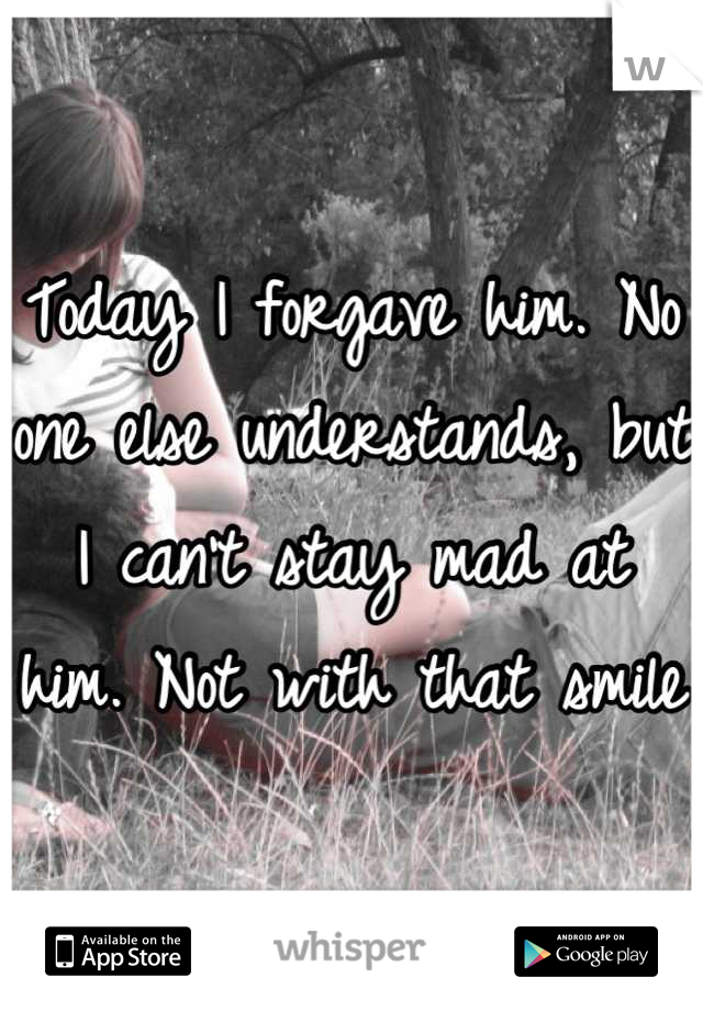 Today I forgave him. No one else understands, but I can't stay mad at him. Not with that smile
