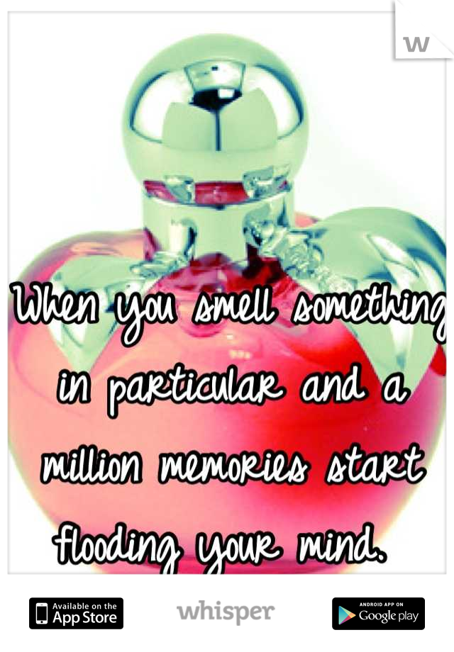 When you smell something in particular and a million memories start flooding your mind.