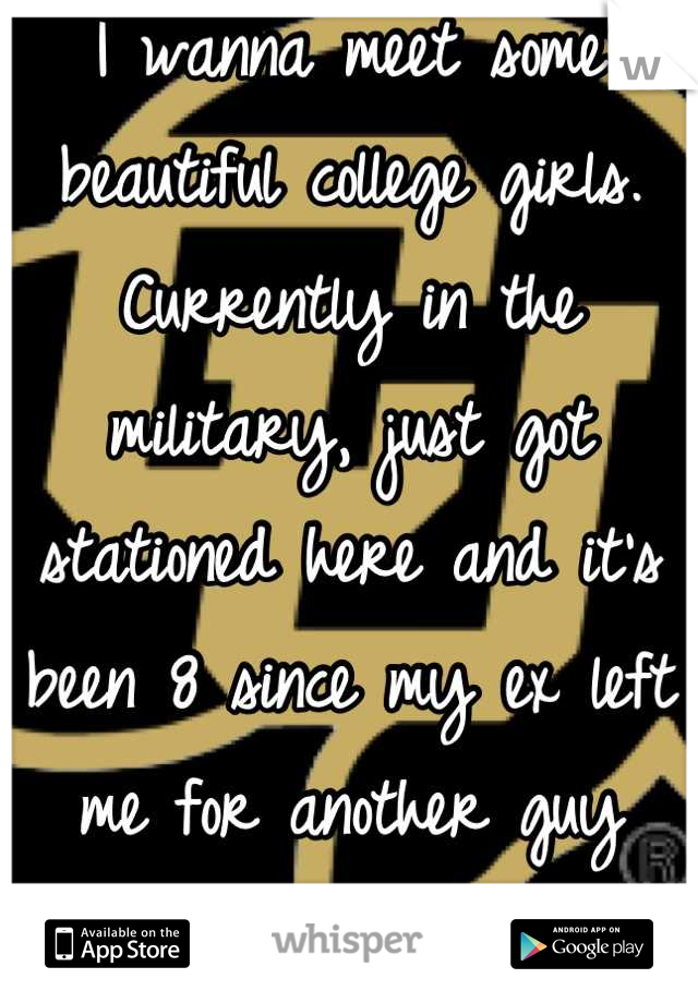 I wanna meet some beautiful college girls. Currently in the military, just got stationed here and it's been 8 since my ex left me for another guy while I was in training.
