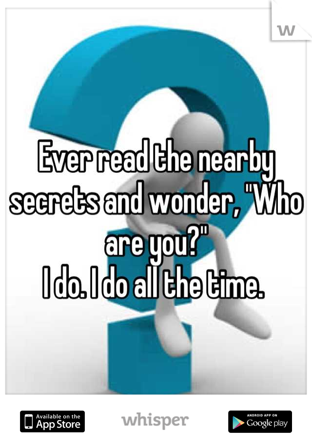 """Ever read the nearby secrets and wonder, """"Who are you?"""" I do. I do all the time."""