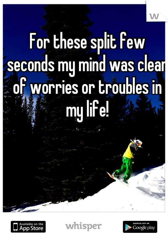 For these split few seconds my mind was clear of worries or troubles in my life!