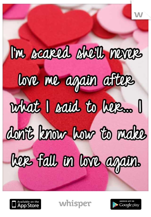 I'm scared she'll never love me again after what I said to her... I don't know how to make her fall in love again.