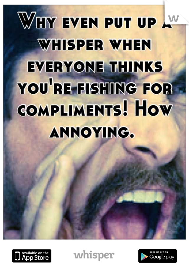 Why even put up a whisper when everyone thinks you're fishing for compliments! How annoying.