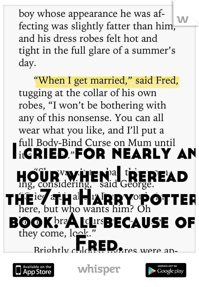 I cried for nearly an hour when I reread the 7th Harry potter book. All because of Fred.