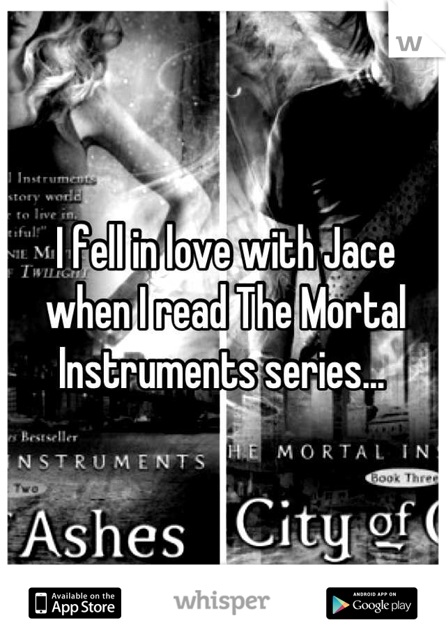 I fell in love with Jace when I read The Mortal Instruments series...