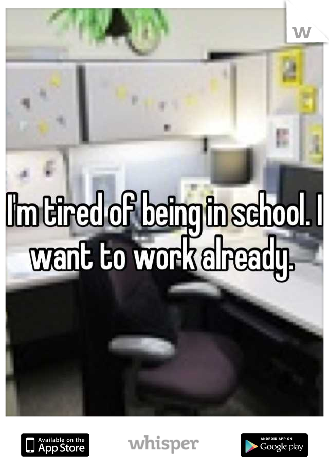 I'm tired of being in school. I want to work already.