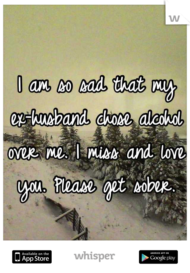 I am so sad that my ex-husband chose alcohol over me. I miss and love you. Please get sober.