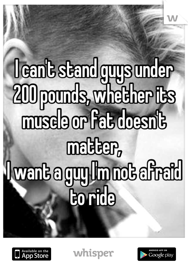 I can't stand guys under 200 pounds, whether its muscle or fat doesn't matter,  I want a guy I'm not afraid to ride