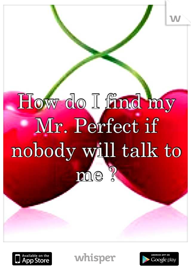 How do I find my Mr. Perfect if nobody will talk to me ?