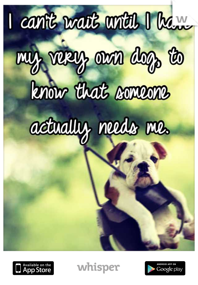 I can't wait until I have my very own dog, to know that someone actually needs me.