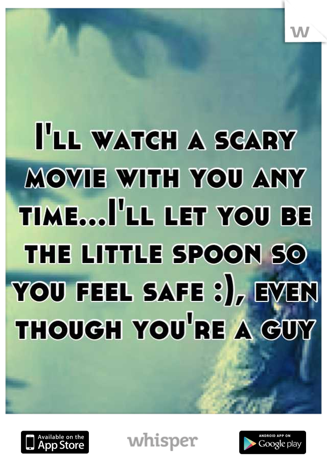 I'll watch a scary movie with you any time...I'll let you be the little spoon so you feel safe :), even though you're a guy