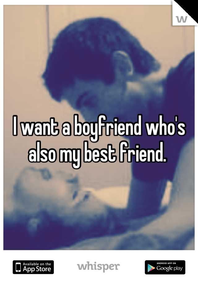 I want a boyfriend who's also my best friend.
