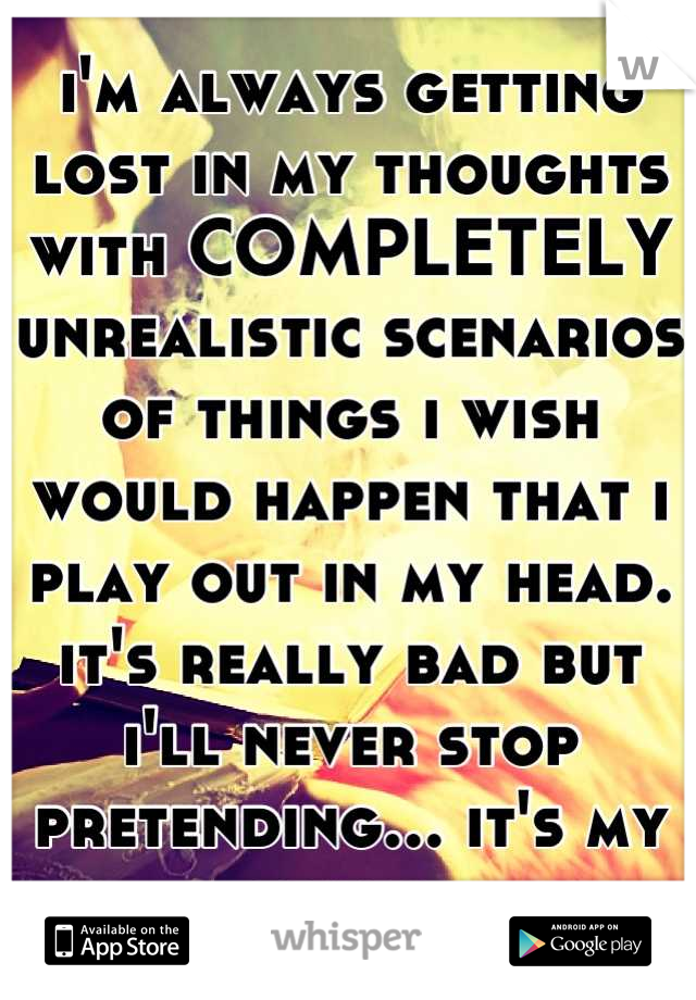 i'm always getting lost in my thoughts with COMPLETELY unrealistic scenarios of things i wish would happen that i play out in my head. it's really bad but i'll never stop pretending... it's my escape