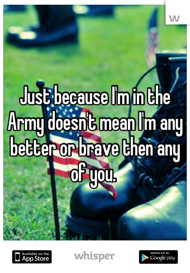 Just because I'm in the Army doesn't mean I'm any better or brave then any of you.