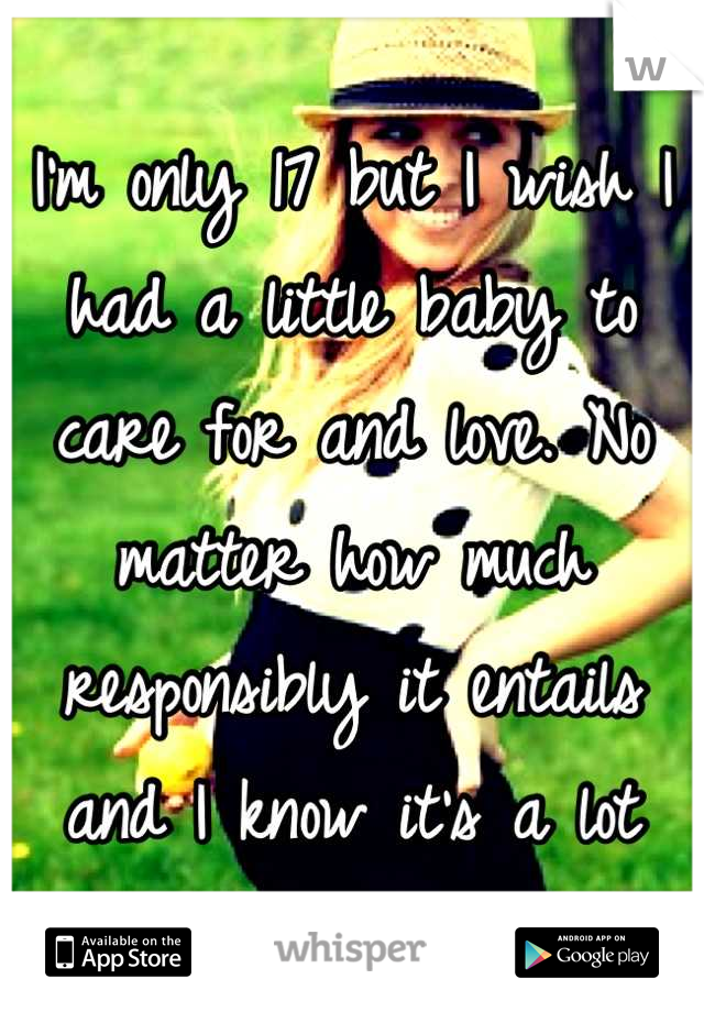 I'm only 17 but I wish I had a little baby to care for and love. No matter how much responsibly it entails and I know it's a lot