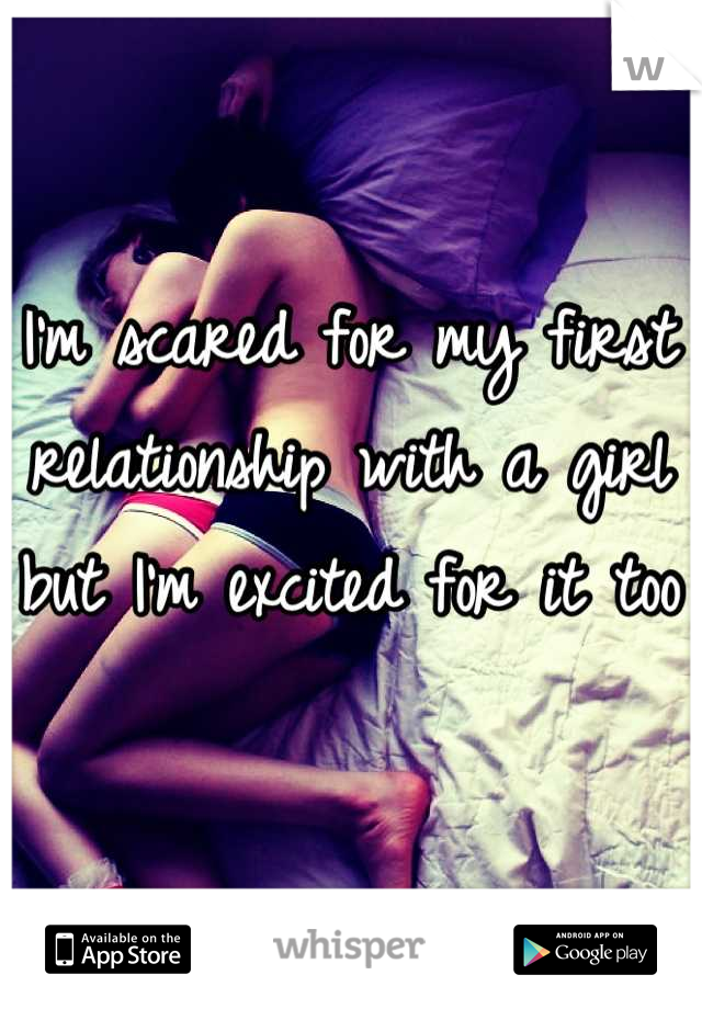 I'm scared for my first relationship with a girl but I'm excited for it too