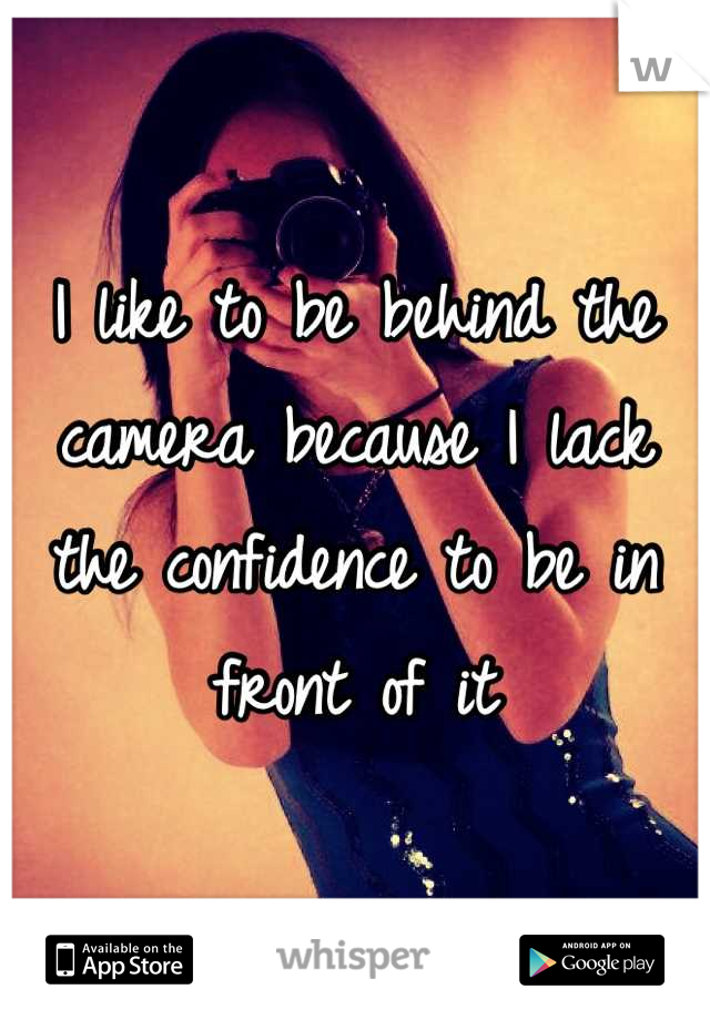 I like to be behind the camera because I lack the confidence to be in front of it