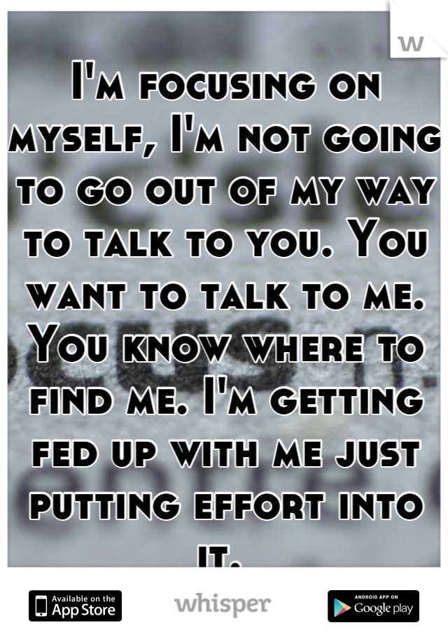 I'm focusing on myself, I'm not going to go out of my way to talk to you. You want to talk to me. You know where to find me. I'm getting fed up with me just putting effort into it.