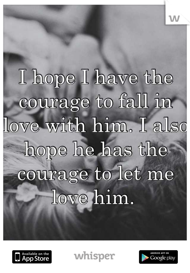 I hope I have the courage to fall in love with him. I also hope he has the courage to let me love him.