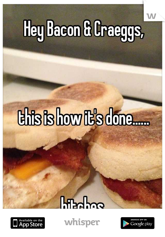 Hey Bacon & Craeggs,     this is how it's done......    bitches.