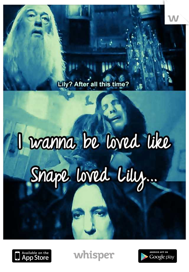 I wanna be loved like Snape loved Lily...
