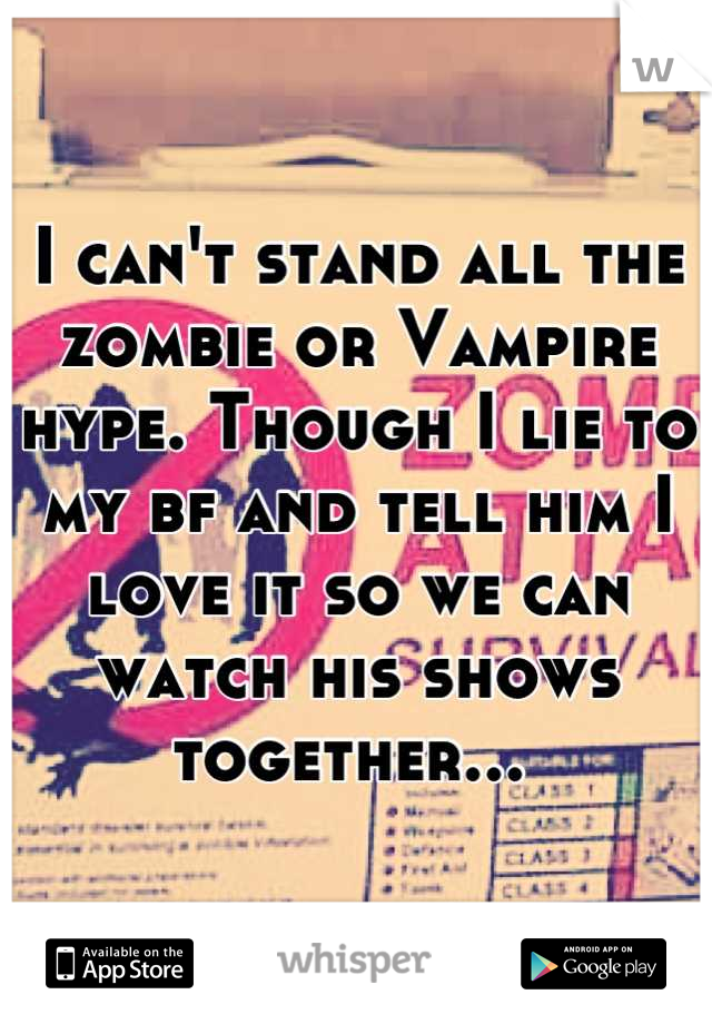 I can't stand all the zombie or Vampire hype. Though I lie to my bf and tell him I love it so we can watch his shows together...