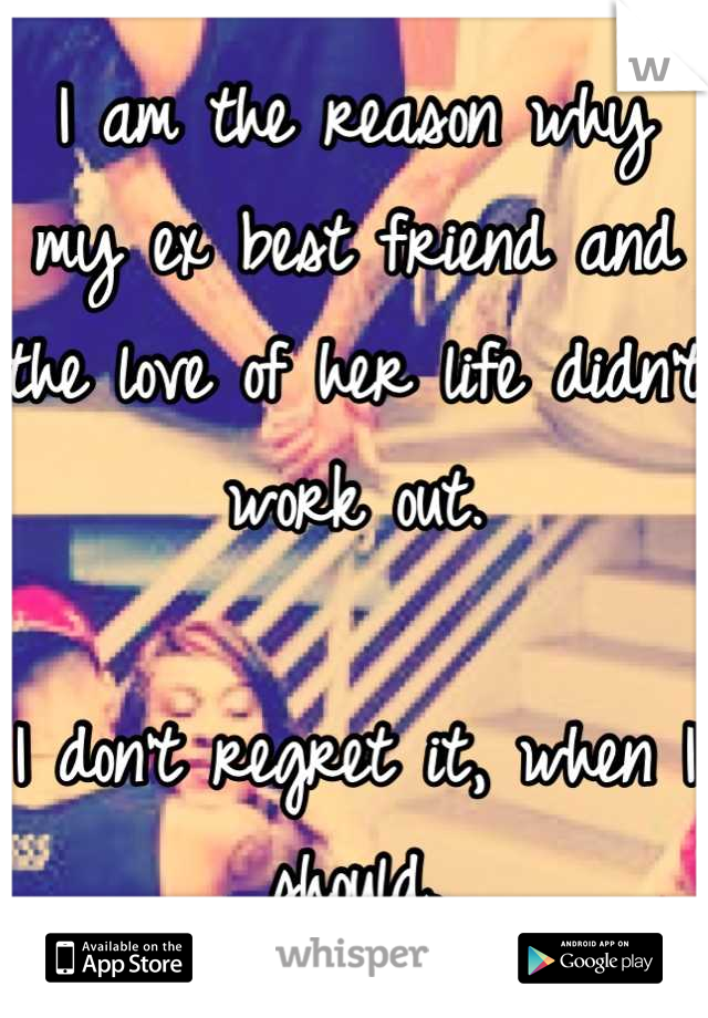 I am the reason why my ex best friend and the love of her life didn't work out.   I don't regret it, when I should.