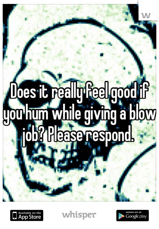 Does it really feel good if you hum while giving a blow job? Please respond.
