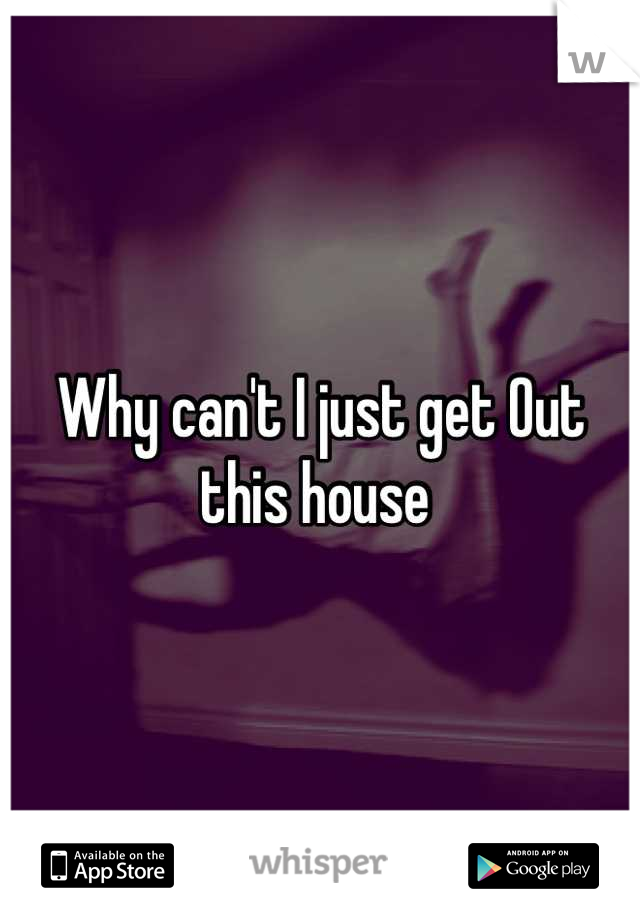 Why can't I just get Out this house