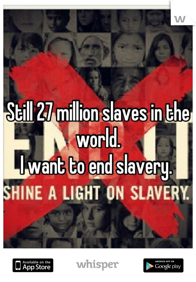 Still 27 million slaves in the world.  I want to end slavery.