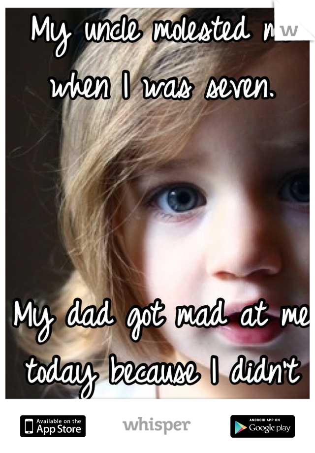 My uncle molested me when I was seven.     My dad got mad at me today because I didn't say hi to him. I'm sorry daddy