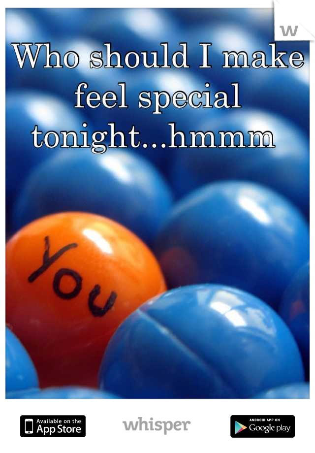 Who should I make feel special tonight...hmmm