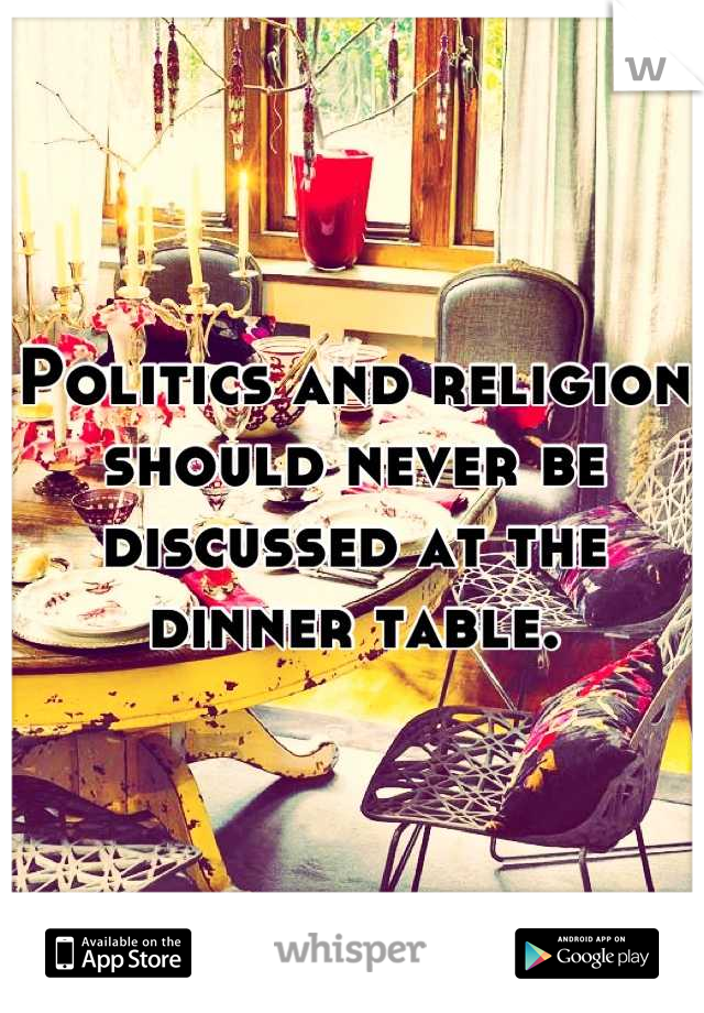 Politics and religion should never be discussed at the dinner table.