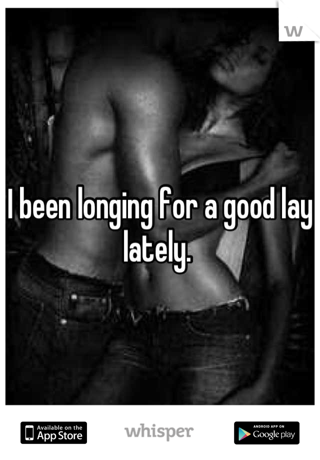 I been longing for a good lay lately.