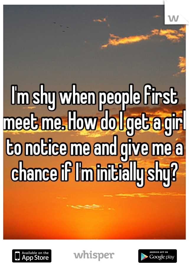 I'm shy when people first meet me. How do I get a girl to notice me and give me a chance if I'm initially shy?