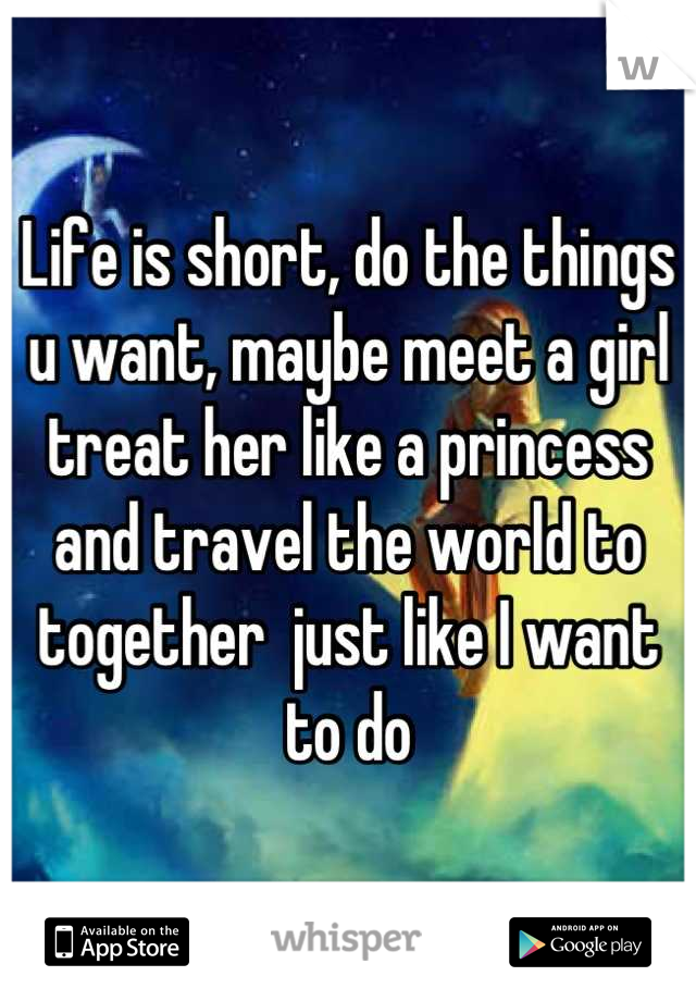 Life is short, do the things u want, maybe meet a girl treat her like a princess and travel the world to together  just like I want to do