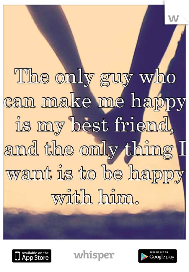 The only guy who can make me happy is my best friend, and the only thing I want is to be happy with him.